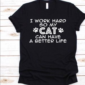 I work hard so my cat can have a better life !